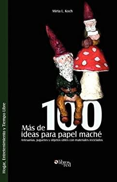 Mas de 100 Ideas Para Papel Mache. Artesanias, Juguetes y Objetos Utiles Con Materiales Reciclados 9781597544573