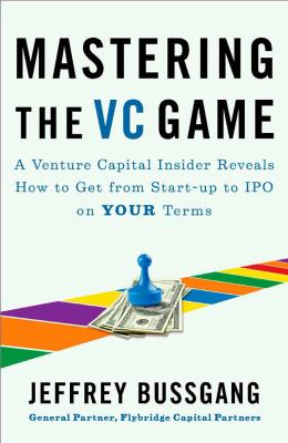 Mastering the VC Game: A Venture Capital Insider Reveals How to Get from Start-Up to IPO on Your Terms 9781591844440