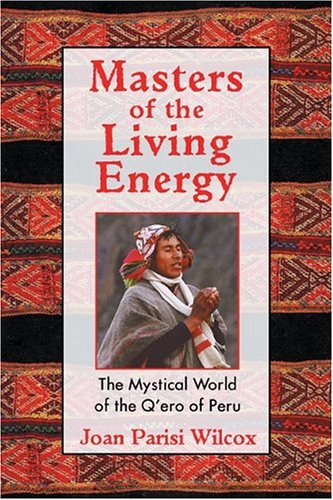 Masters of the Living Energy: The Mystical World of the Q'Ero of Peru 9781594770128