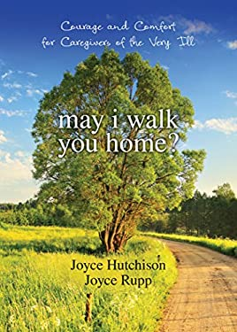 May I Walk You Home?: Courage and Comfort for Caregivers of the Very Ill 9781594712142