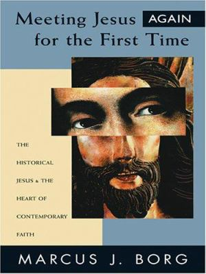 Meeting Jesus Again for the First Time: The Historical Jesus & the Heart of Contemporary Faith 9781594151231