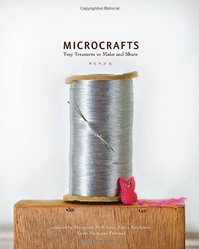 Microcrafts: Tiny Treasures to Make and Share 9781594745218