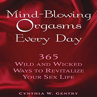 Mind-Blowing Orgasms Every Day: 365 Wild and Wicked Ways to Revitalize Your Sex Life 9781592332090