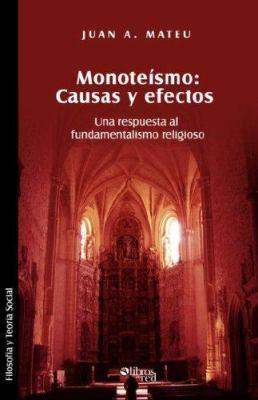 Monoteismo. Causas y Efectos. Una Respuesta Al Fundamentalismo Religioso 9781597542760