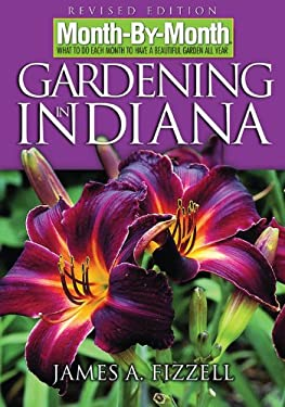 Month-By-Month Gardening in Indiana: What to Do Each Month to Have a Beautiful Garden All Year 9781591862253