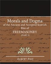 Morals and Dogma of the Ancient and Accepted Scottish Rite of Freemasonry (Part I)