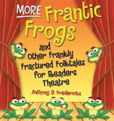More Frantic Frogs and Other Frankly Fractured Folktales for Readers Theatre 9781591586289
