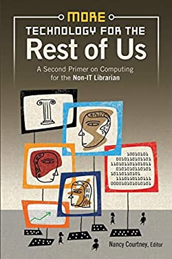 More Technology for the Rest of Us: A Second Primer on Computing for the Non-IT Librarian 9781591589396
