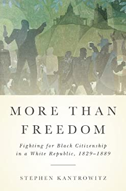 More Than Freedom: Fighting for Black Citizenship in a White Republic, 1829-1889 9781594203428