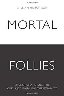 Mortal Follies: Episcopalians and the Crisis of Mainline Christianity 9781594032301