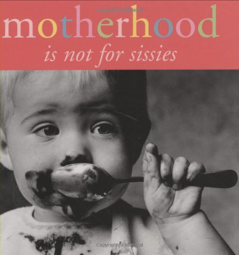 Motherhood: Is Not for Sissies
