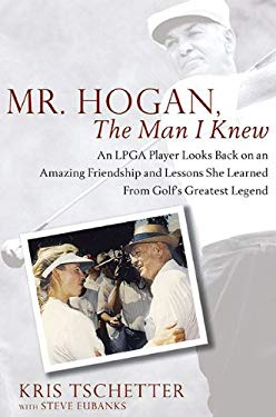 Mr. Hogan, the Man I Knew: An LPGA Player Looks Back on an Amazing Friendship and Lessons She Learned from Golf's Greatest Legend 9781592405459