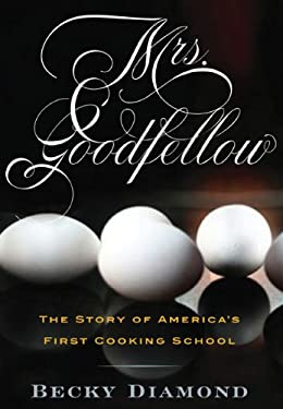 Mrs. Goodfellow: The Story of America's First Cooking School 9781594161575