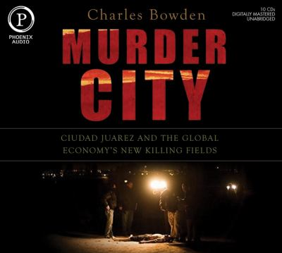 Murder City: Ciudad Juarez and the Global Economy's New Killing Fields 9781597773386