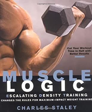 Muscle Logic: Escalating Density Training Changes the Rules for Maximum-Impact Weight Training 9781594860836