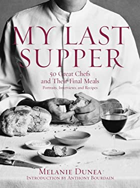 My Last Supper: 50 Great Chefs and Their Final Meals: Portraits, Interviews, and Recipes 9781596912878