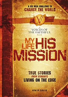 My Life, His Mission: A Six Week Challenge to Change the World! True Stories from Students Living on the Edge