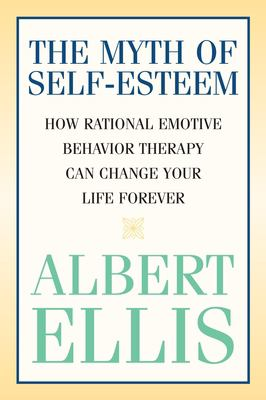 Myth of Self-Esteem: How Rational Emotive Behavior Therapy Can Change Your Life Forever 9781591023548