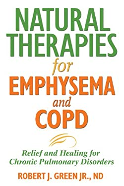 Natural Therapies for Emphysema and COPD: Relief and Healing for Chronic Pulmonary Disorders 9781594771637