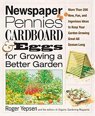 Newspaper, Pennies, Cardboard, and Eggs--For Growing a Better Garden: More Than 400 New, Fun, and Ingenious Ideas to Keep Your Garden Growing Great Al 9781594867033
