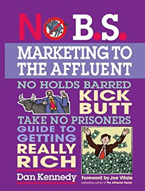 No B.S. Marketing to the Affluent: No Holds Barred, Kick Butt, Take No Prisoners Guide to Getting Really Rich [With CD] 9781599181813
