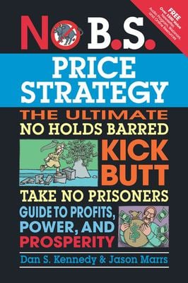 No B.S. Price Strategy: The Ultimate No Holds Barred, Kick Butt, Take No Prisoners Guide to Profits, Power, and Prosperity 9781599184005
