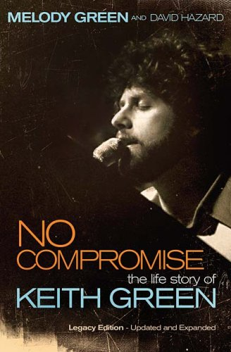 No Compromise: The Life Story of Keith Green 9781595551641