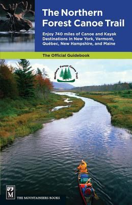 The Northern Forest Canoe Trail: Enjoy 740 Miles of Canoe and Kayak Destinations in New York, Vermont, Quebec, New Hampshire, and Maine 9781594850615
