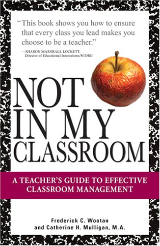 Not in My Classroom!: A Teacher's Guide to Effective Classroom Management 9781598693423