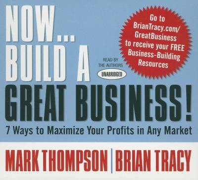 Now... Build a Great Business!: 7 Ways to Maximize Your Profits in Any Market 9781596595484