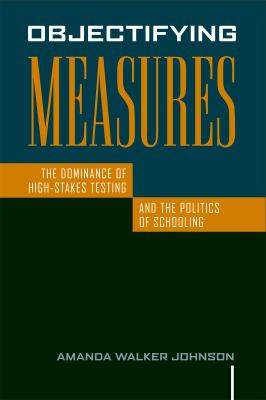 Objectifying Measures: The Dominance of High-Stakes Testing and the Politics of Schooling 9781592139064