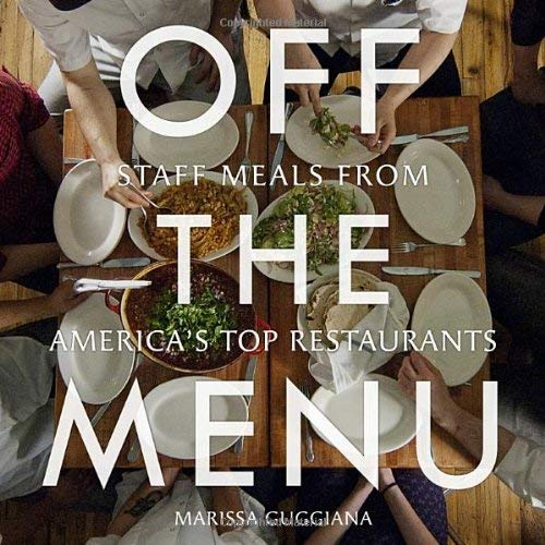 Off the Menu: Staff Meals from America's Top Restaurants 9781599621029