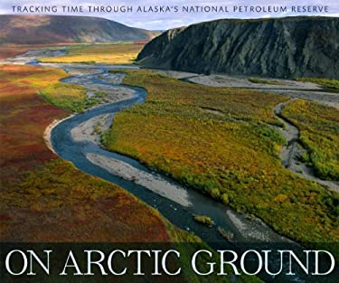 On Arctic Ground: Tracking Time Through Alaska's National Petroleum Reserve 9781594856891