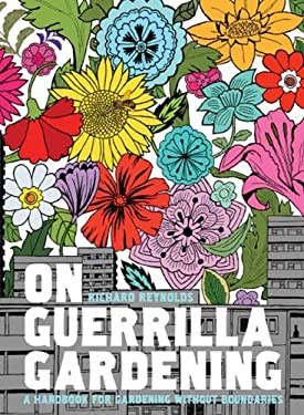 On Guerrilla Gardening: A Handbook for Gardening Without Boundaries 9781596914490