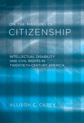 On the Margins of Citizenship: Intellectual Disability and Civil Rights in Twentieth-Century America 9781592136971
