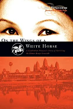 On the Wings of a White Horse: A Cambodian Princess's Story of Surviving the Khmer Rouge Genocide 9781598860993