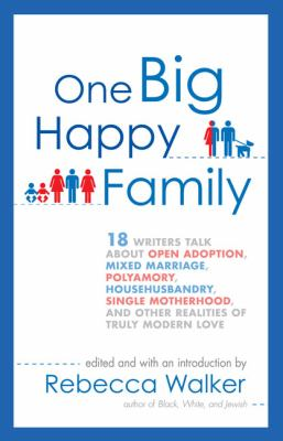 One Big Happy Family: 18 Writers Talk about Open Adoption, Mixed Marriage, Polyamory, Househusbandry, Single Motherhood, and Other Realities 9781594484377
