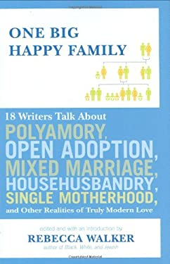 One Big Happy Family: 18 Writers Talk about Polyamory, Open Adoption, Mixed Marriage, Househusbandry, Single Motherhood, and Other Realities 9781594488627