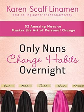 Only Nuns Change Habits Overnight: 52 Amazing Ways to Master the Art of Personal Change 9781594152764
