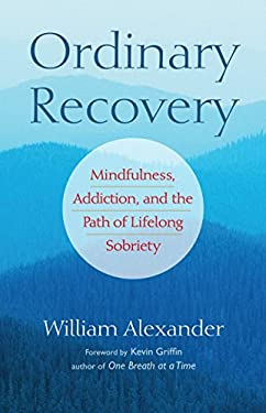 Ordinary Recovery Ordinary Recovery: Mindfulness, Addiction, and the Path of Lifelong Sobriety Mindfulness, Addiction, and the Path of Lifelong Sobrie 9781590308288
