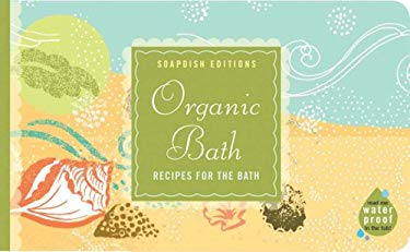 Organic Bath: Crating a Natural, Healthy Haven 9781595910325