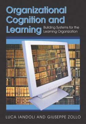 Organizational Cognition and Learning: Building Systems for the Learning Organization 9781599043135