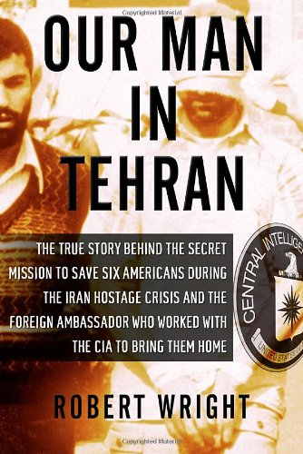 Our Man in Tehran: The Truth Behind the Secret Mission to Save Six Americans During the Iran Hostage Crisis and the Foreign Ambassador Wh 9781590514139