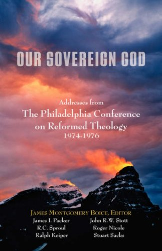 Our Sovereign God: Addresses from the Philadelphia Conference on Reformed Theology 9781599251349