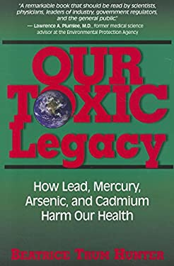 Our Toxic Legacy: How Lead, Mercury, Arsenic, and Cadmium Harm Our Health 9781591202844