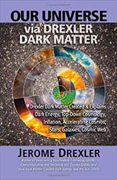 Our Universe Via Drexler Dark Matter: Drexler Dark Matter Created and Explains Dark Energy, Top-Down Cosmology, Inflation, Acceler 7356204