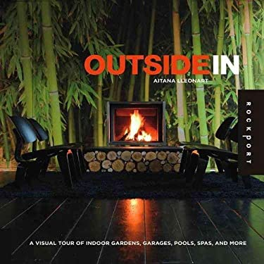 Outside in: A Visual Tour of Indoor Gardens, Garages, Pools, Spas, and More 9781592535088