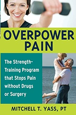 Overpower Pain: The Strength-Training Program That Stops Pain Without Drugs or Surgery 9781591810759