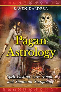 Pagan Astrology: Spell-Casting, Love Magic, and Shamanic Stargazing 9781594773020