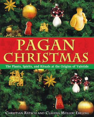 Pagan Christmas: The Plants, Spirits, and Rituals at the Origins of Yuletide 9781594770920